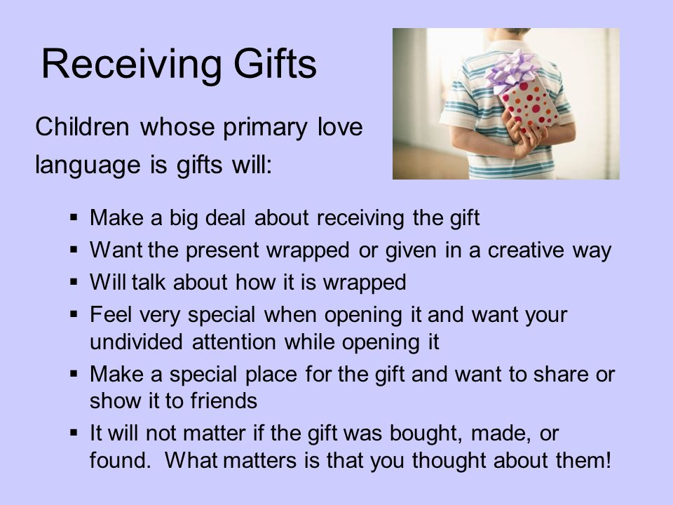 Receiving Gifts Children whose primary love language is gifts will: Make a big deal about receiving the gift Want the present wrapped or given in a cr