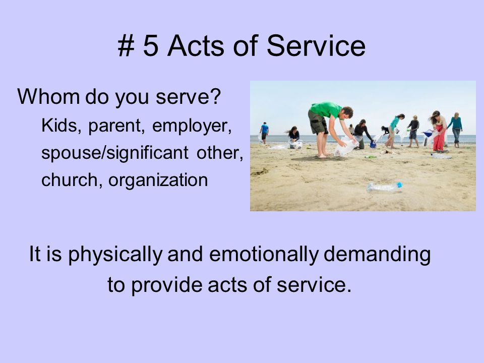 # 5 Acts of Service Whom do you serve? Kids, parent, employer, spouse/significant other, church, organization It is physically and emotionally demandi