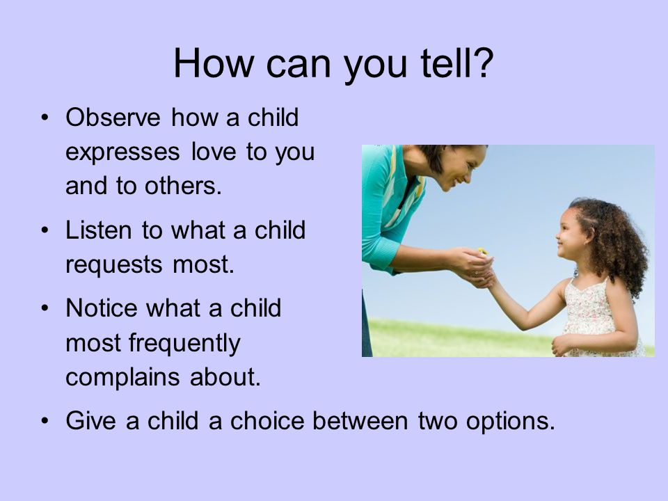 How can you tell? Observe how a child expresses love to you and to others. Listen to what a child requests most. Notice what a child most frequently c