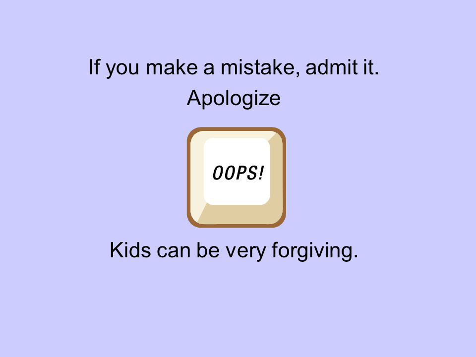If you make a mistake, admit it. Apologize Kids can be very forgiving.