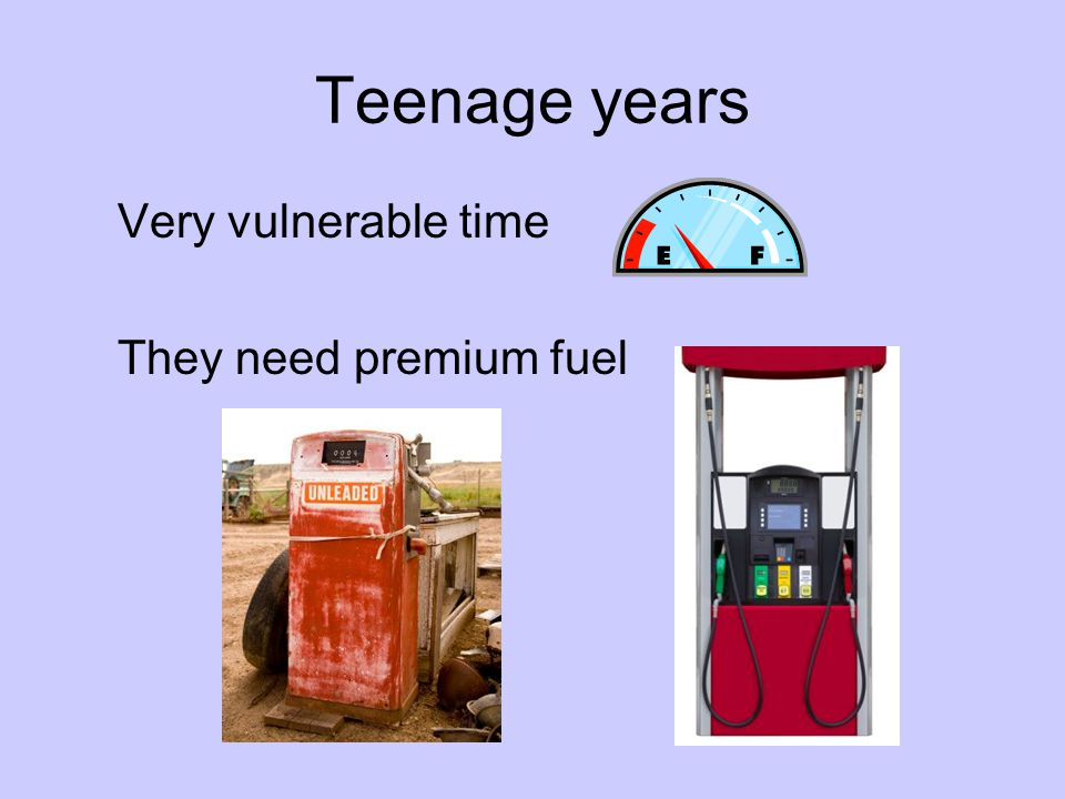 Teenage years Very vulnerable time They need premium fuel