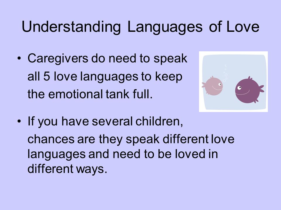 Understanding Languages of Love Caregivers do need to speak all 5 love languages to keep the emotional tank full. If you have several children, chance