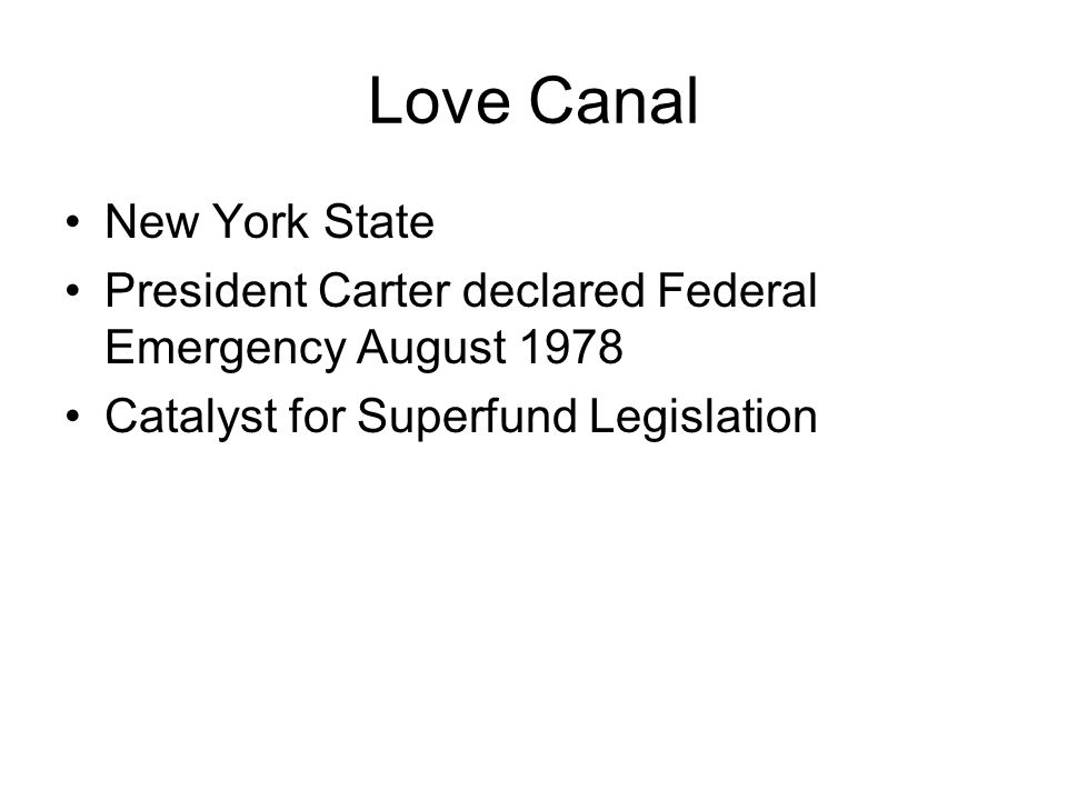Love Canal New York State President Carter declared Federal Emergency August 1978 Catalyst for Superfund Legislation