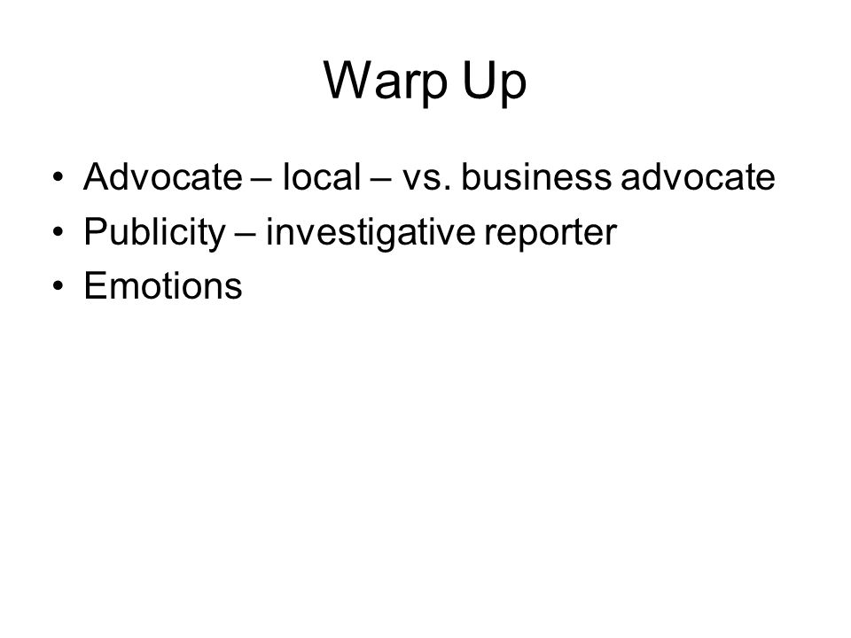 Warp Up Advocate – local – vs. business advocate Publicity – investigative reporter Emotions