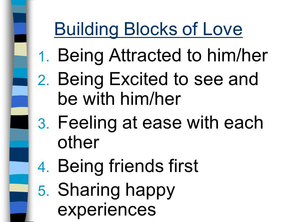 Building Blocks of Love 1. Being Attracted to him/her 2. Being Excited to see and be with him/her 3. Feeling at ease with each other 4. Being friends