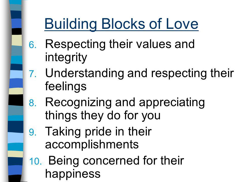 Building Blocks of Love 6. Respecting their values and integrity 7. Understanding and respecting their feelings 8. Recognizing and appreciating things