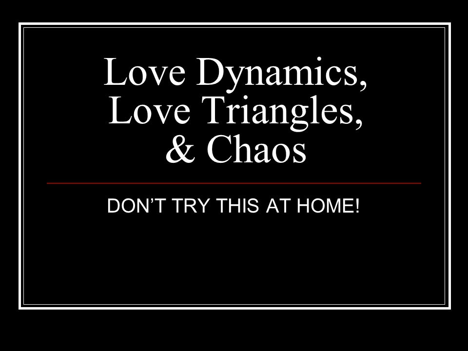 Love Dynamics, Love Triangles, & Chaos DONT TRY THIS AT HOME!