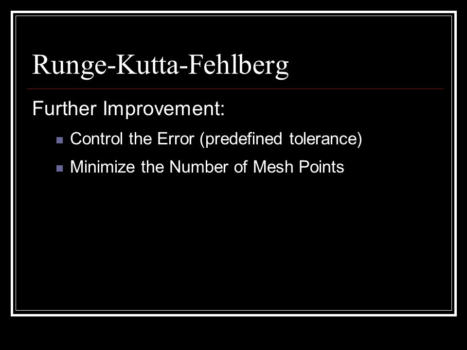 Runge-Kutta-Fehlberg Further Improvement: Control the Error (predefined tolerance) Minimize the Number of Mesh Points