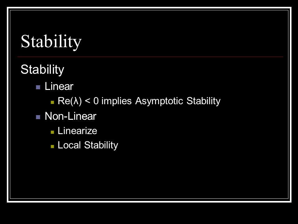 Stability Linear Re(λ) < 0 implies Asymptotic Stability Non-Linear Linearize Local Stability