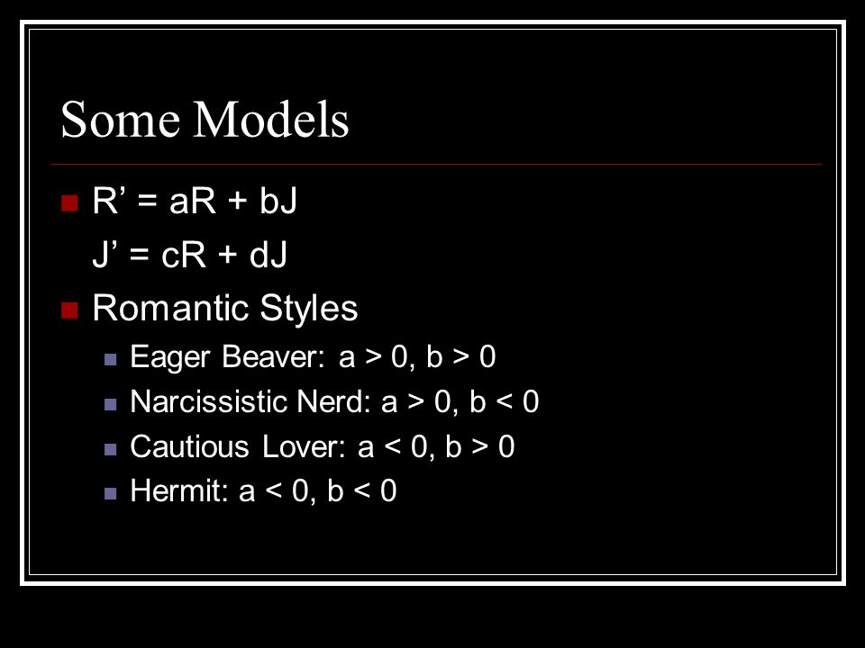 Some Models R = aR + bJ J = cR + dJ Romantic Styles Eager Beaver: a > 0, b > 0 Narcissistic Nerd: a > 0, b < 0 Cautious Lover: a 0 Hermit: a < 0, b < 0