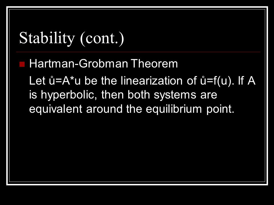 Stability (cont.) Hartman-Grobman Theorem Let ů=A*u be the linearization of ů=f(u).