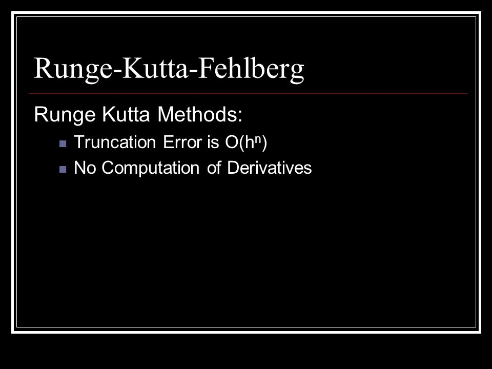 Runge-Kutta-Fehlberg Runge Kutta Methods: Truncation Error is O(h n ) No Computation of Derivatives