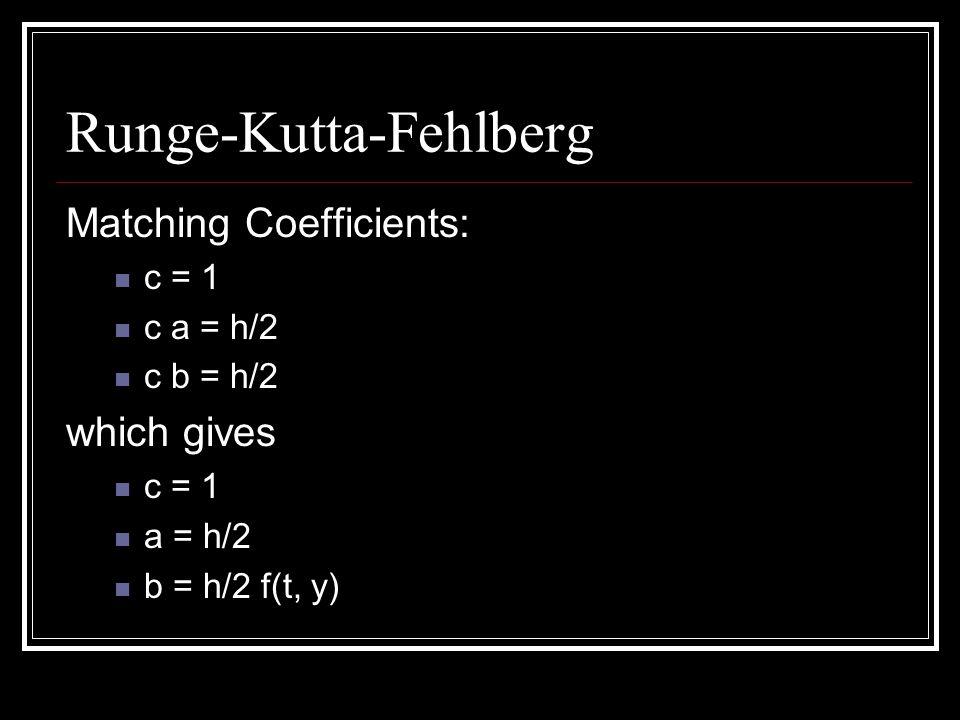 Runge-Kutta-Fehlberg Then (1) can be written: f( t + h/2, y + h/2 f(t, y) ) RK Order 2: w 0 = y 0 k 1 = h f(t i, w i ) k 2 = h f(t i + h/2, w i + k 1 /2) w i+1 = w i + k 2