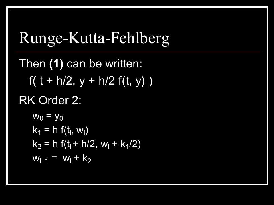 Runge-Kutta-Fehlberg RK Order 4: w 0 = y 0 k 1 = h f(t i, w i ) k 2 = h f(t i + h/2, w i + k 1 /2) k 3 = h f(t i + h/2, w i + k 2 /2) k 4 = h f(t i+1, w i + k 3 ) w i+1 = w i + 1/6 ( k 1 + 2 k 2 + 2 k 3 + k 4 )