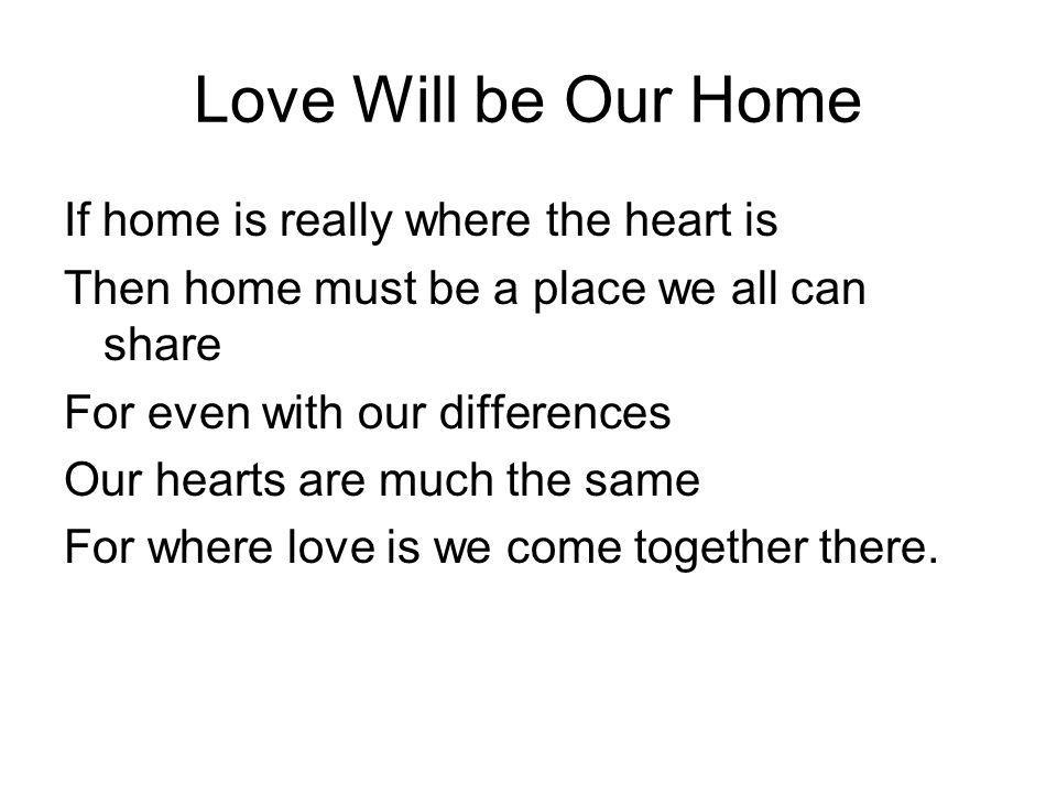 Love Will be Our Home If home is really where the heart is Then home must be a place we all can share For even with our differences Our hearts are muc