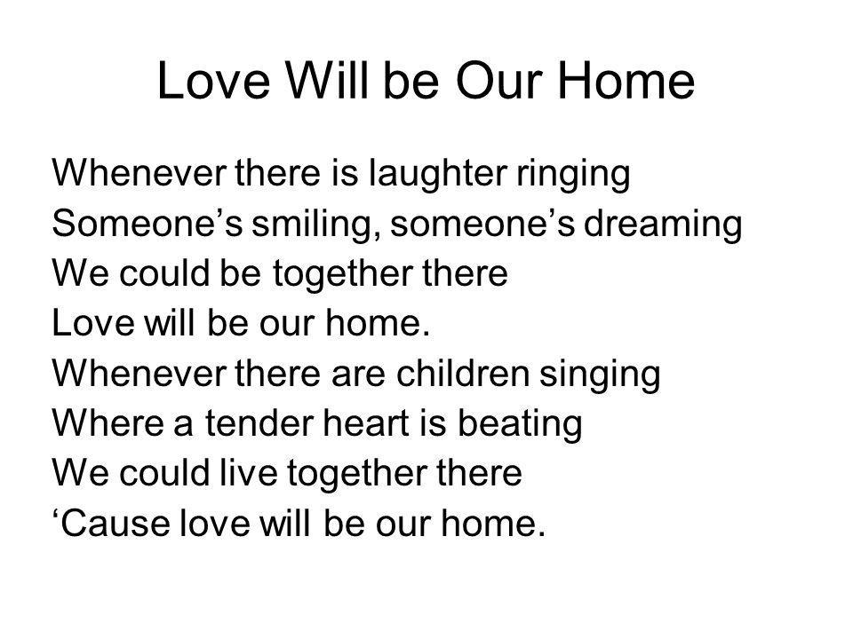 Love Will be Our Home Whenever there is laughter ringing Someones smiling, someones dreaming We could be together there Love will be our home. Wheneve