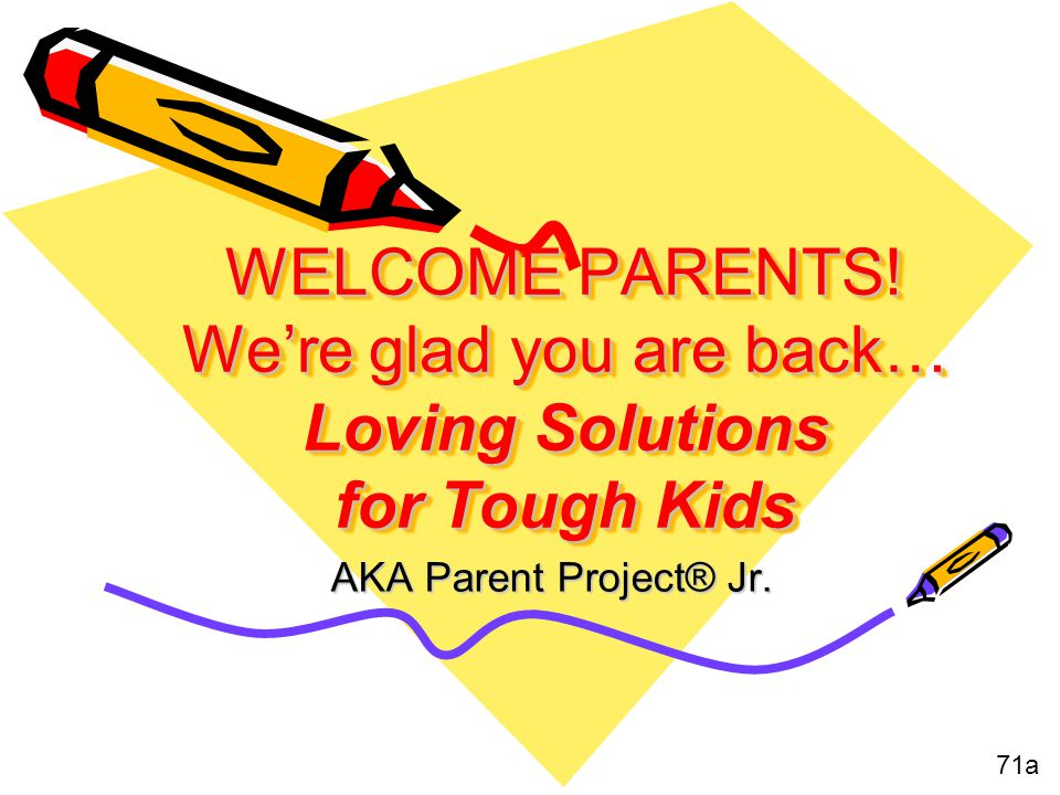 WELCOME PARENTS! Were glad you are back… Loving Solutions for Tough Kids AKA Parent Project® Jr. 71a