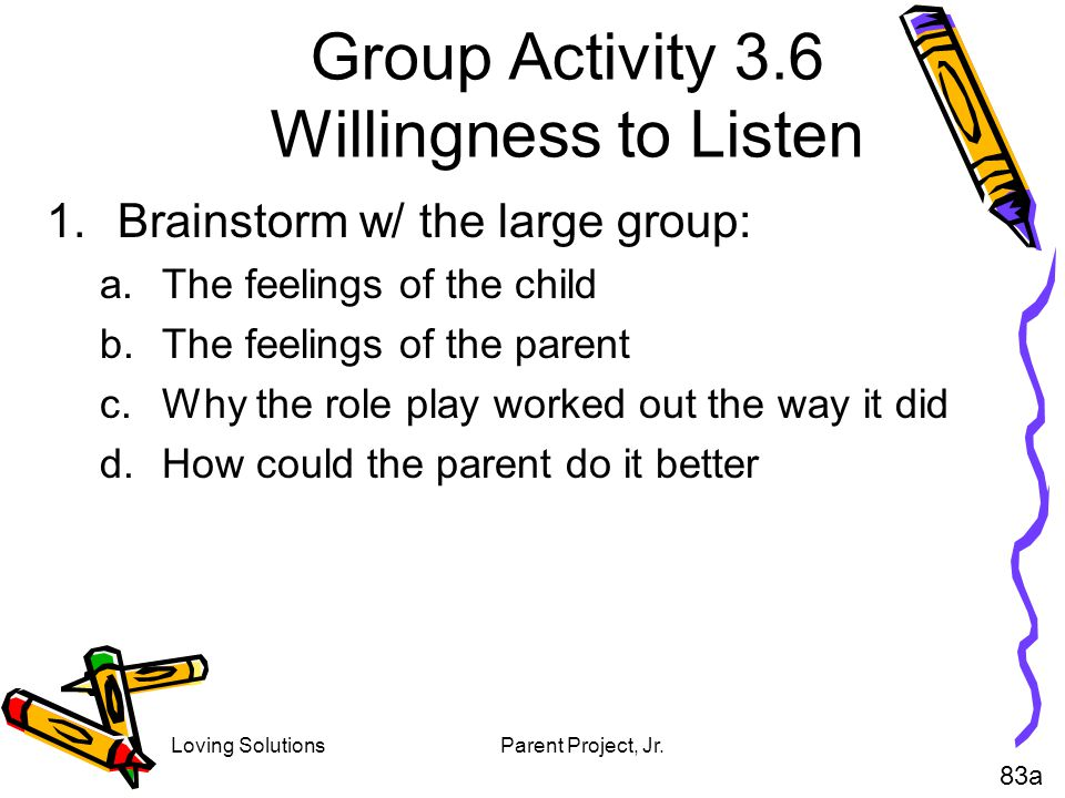 Loving SolutionsParent Project, Jr. Group Activity 3.6 Willingness to Listen 1.Brainstorm w/ the large group: a.The feelings of the child b.The feelin