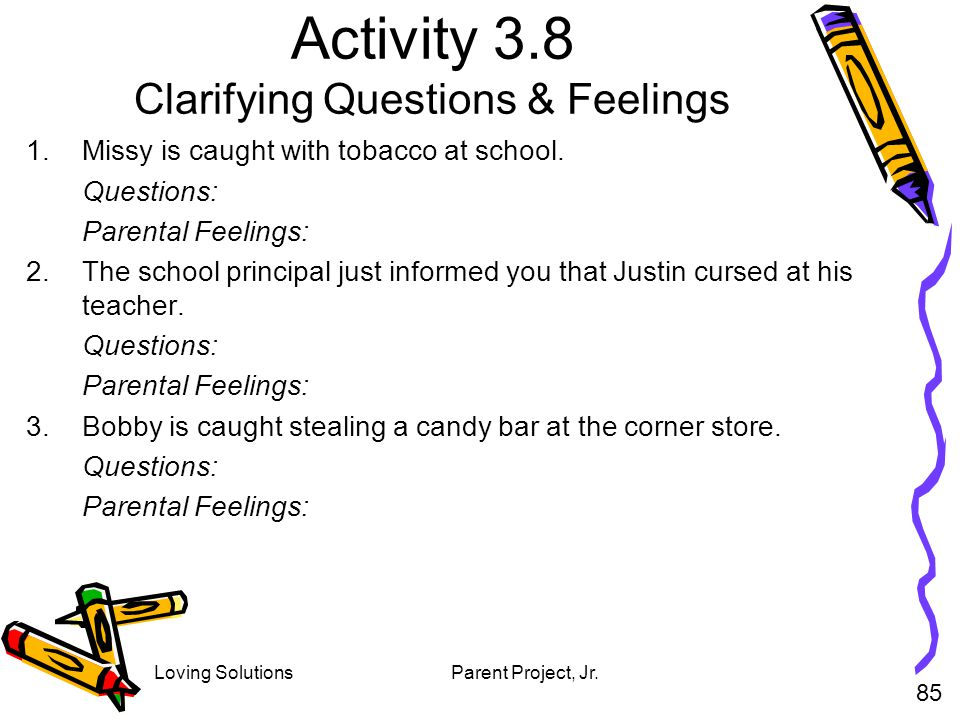 Loving SolutionsParent Project, Jr. Activity 3.8 Clarifying Questions & Feelings 1.Missy is caught with tobacco at school. Questions: Parental Feeling