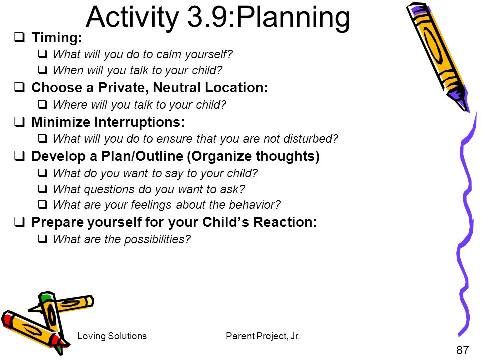 Loving SolutionsParent Project, Jr. Activity 3.9:Planning Timing: What will you do to calm yourself? When will you talk to your child? Choose a Privat