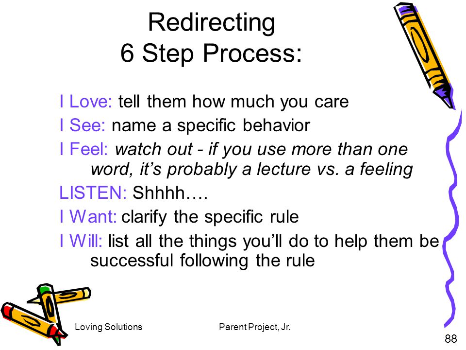 Loving SolutionsParent Project, Jr. Redirecting 6 Step Process: I Love: tell them how much you care I See: name a specific behavior I Feel: watch out