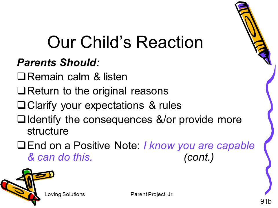 Loving SolutionsParent Project, Jr. Our Childs Reaction Parents Should: Remain calm & listen Return to the original reasons Clarify your expectations