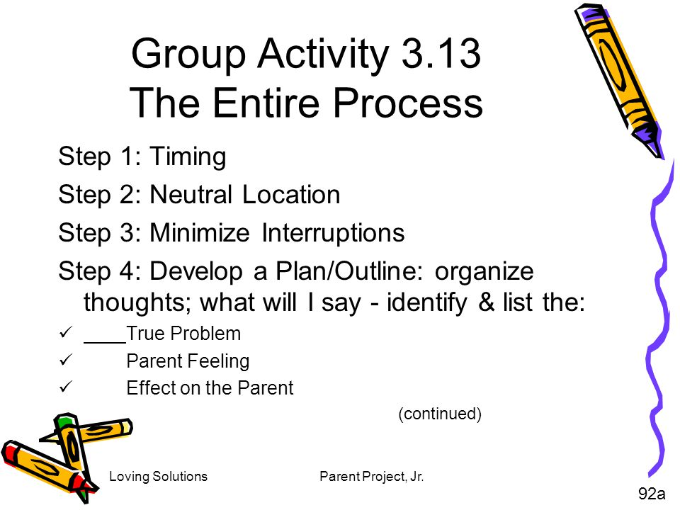 Loving SolutionsParent Project, Jr. Group Activity 3.13 The Entire Process Step 1: Timing Step 2: Neutral Location Step 3: Minimize Interruptions Step