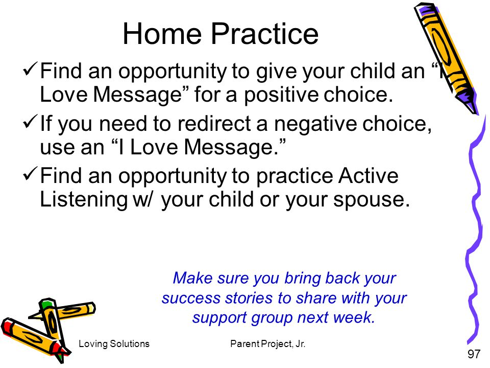 Loving SolutionsParent Project, Jr. Home Practice Find an opportunity to give your child an I Love Message for a positive choice. If you need to redir