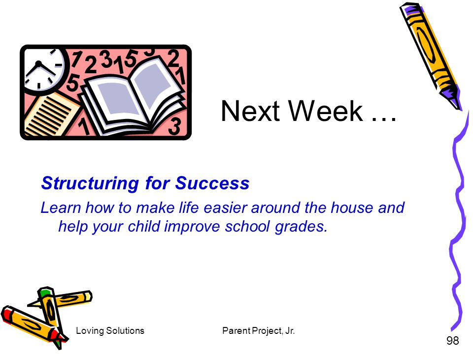 Loving SolutionsParent Project, Jr. Next Week … Structuring for Success Learn how to make life easier around the house and help your child improve sch