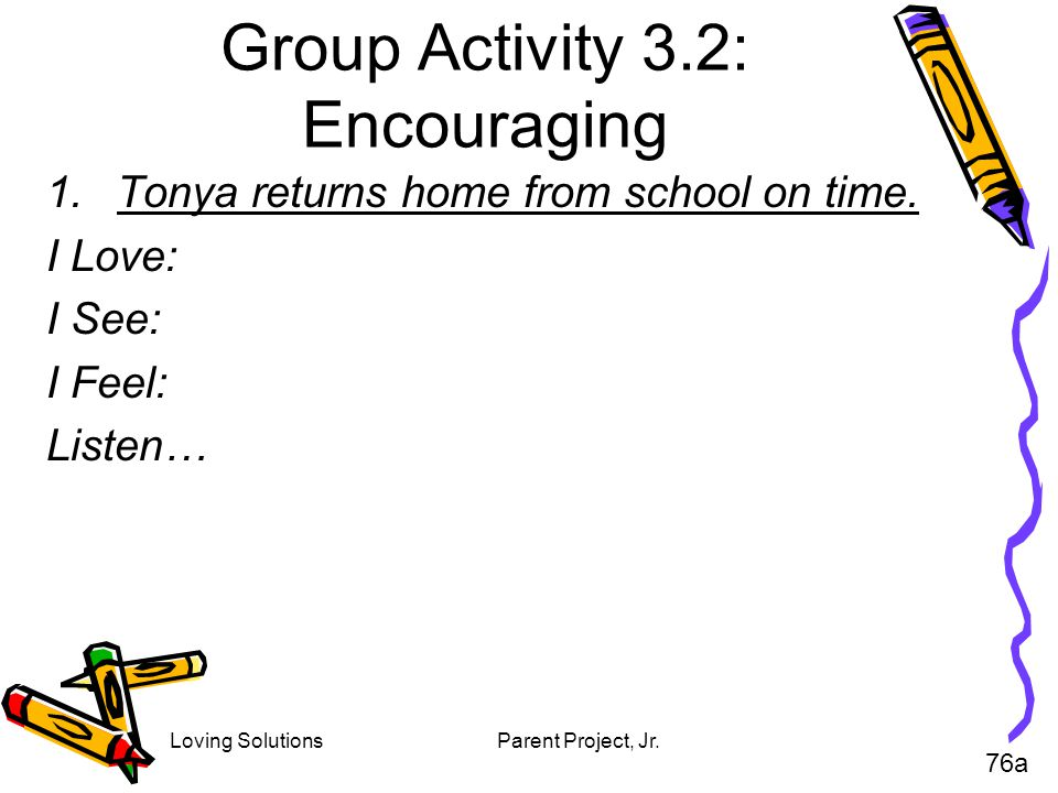 Loving SolutionsParent Project, Jr. Group Activity 3.2: Encouraging 1.Tonya returns home from school on time. I Love: I See: I Feel: Listen… 76a