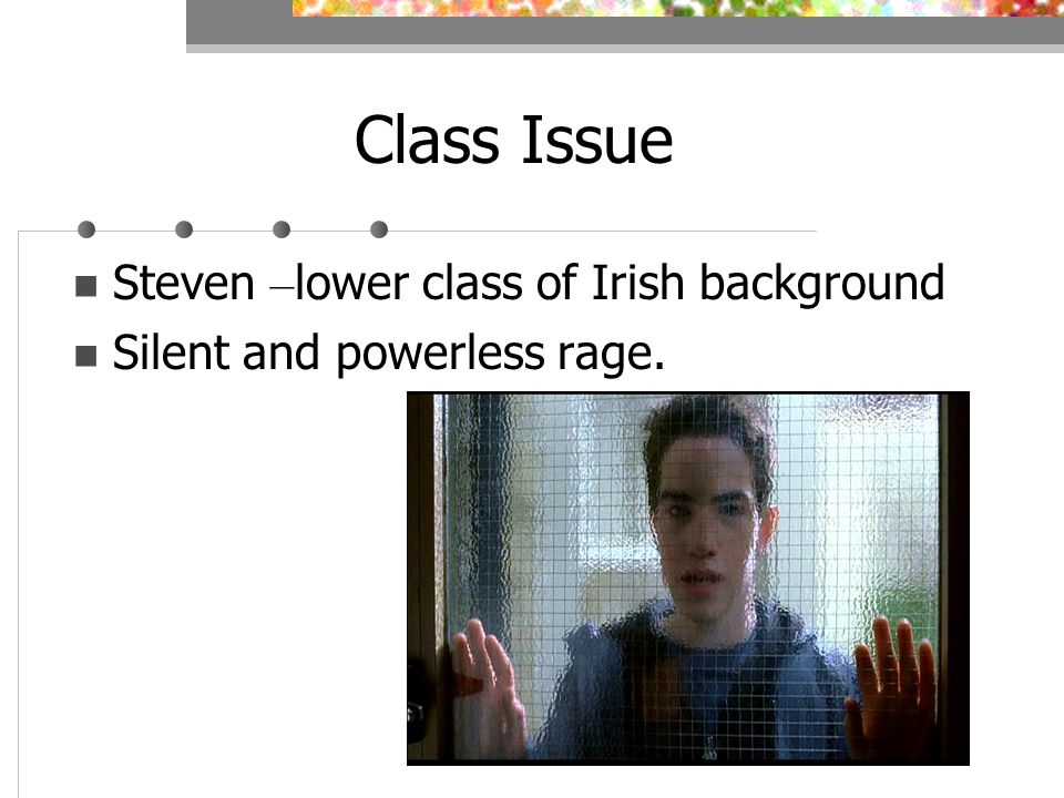 Class Issue Steven – lower class of Irish background Silent and powerless rage.