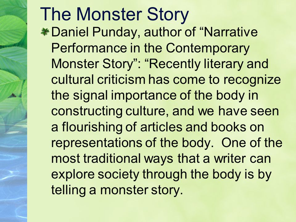 The Monster Story Daniel Punday, author of Narrative Performance in the Contemporary Monster Story: Recently literary and cultural criticism has come to recognize the signal importance of the body in constructing culture, and we have seen a flourishing of articles and books on representations of the body.