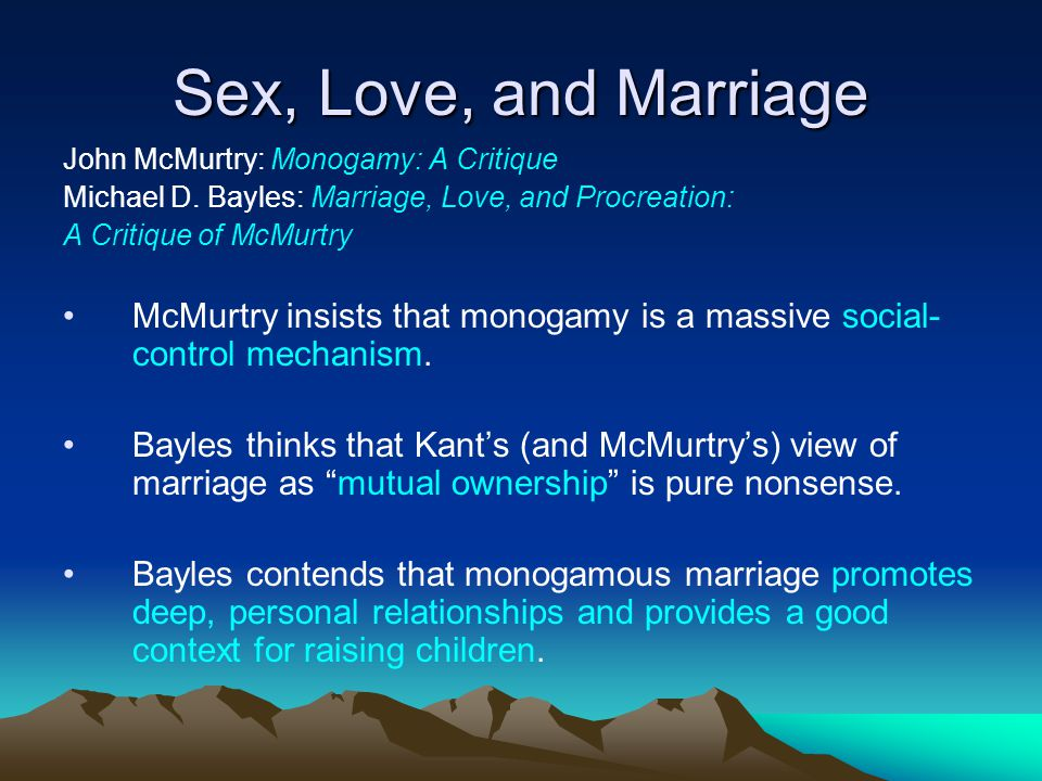 Sex, Love, and Marriage John McMurtry: Monogamy: A Critique Michael D. Bayles: Marriage, Love, and Procreation: A Critique of McMurtry McMurtry insist