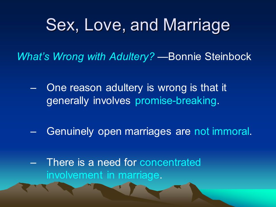 Sex, Love, and Marriage Whats Wrong with Adultery? Bonnie Steinbock –One reason adultery is wrong is that it generally involves promise-breaking. –Gen