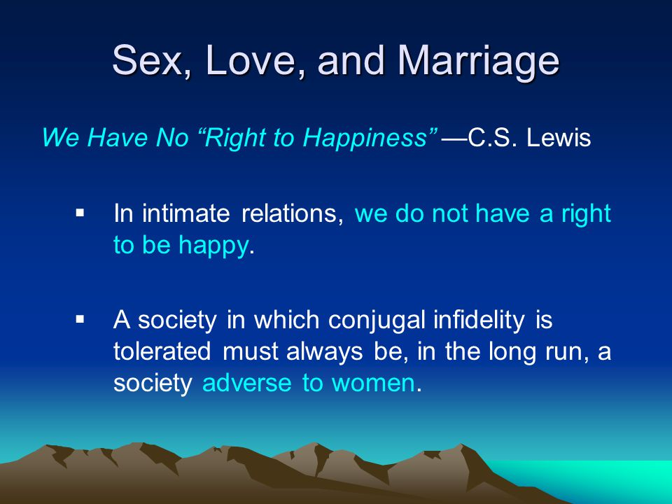 Sex, Love, and Marriage We Have No Right to Happiness C.S. Lewis In intimate relations, we do not have a right to be happy. A society in which conjuga