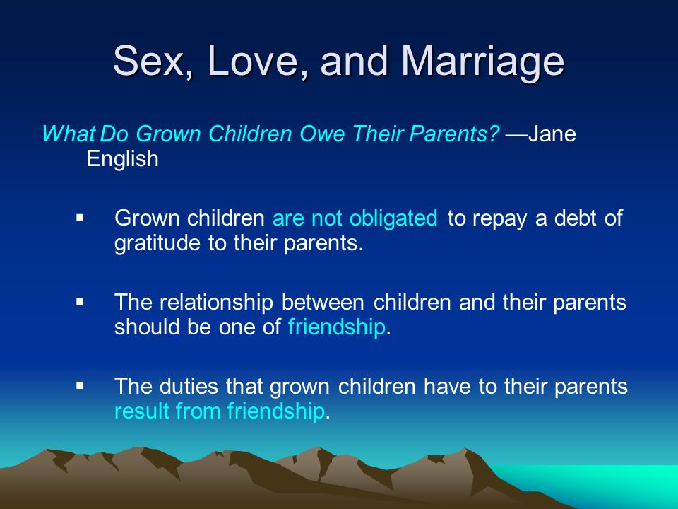 Sex, Love, and Marriage What Do Grown Children Owe Their Parents? Jane English Grown children are not obligated to repay a debt of gratitude to their