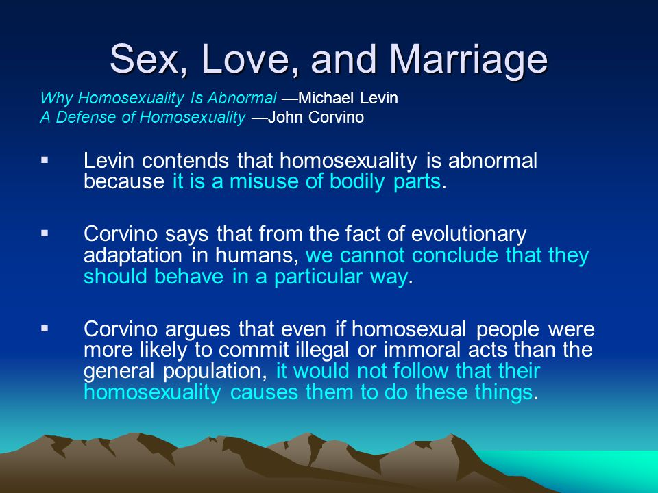 Sex, Love, and Marriage Why Homosexuality Is Abnormal Michael Levin A Defense of Homosexuality John Corvino Levin contends that homosexuality is abnor