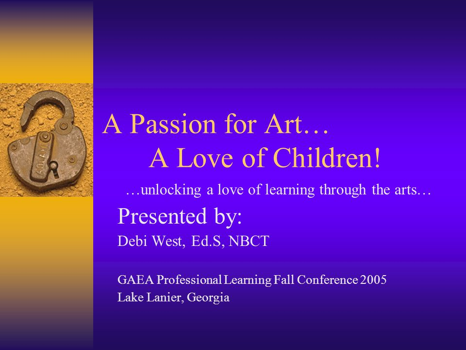 A Passion for Art… A Love of Children! …unlocking a love of learning through the arts… Presented by: Debi West, Ed.S, NBCT GAEA Professional Learning
