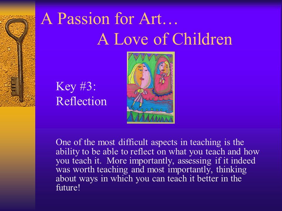 A Passion for Art… A Love of Children Key #3: Reflection One of the most difficult aspects in teaching is the ability to be able to reflect on what yo