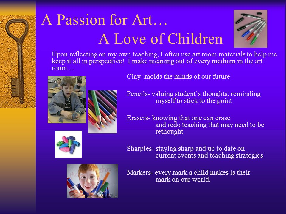 A Passion for Art… A Love of Children Upon reflecting on my own teaching, I often use art room materials to help me keep it all in perspective! I make