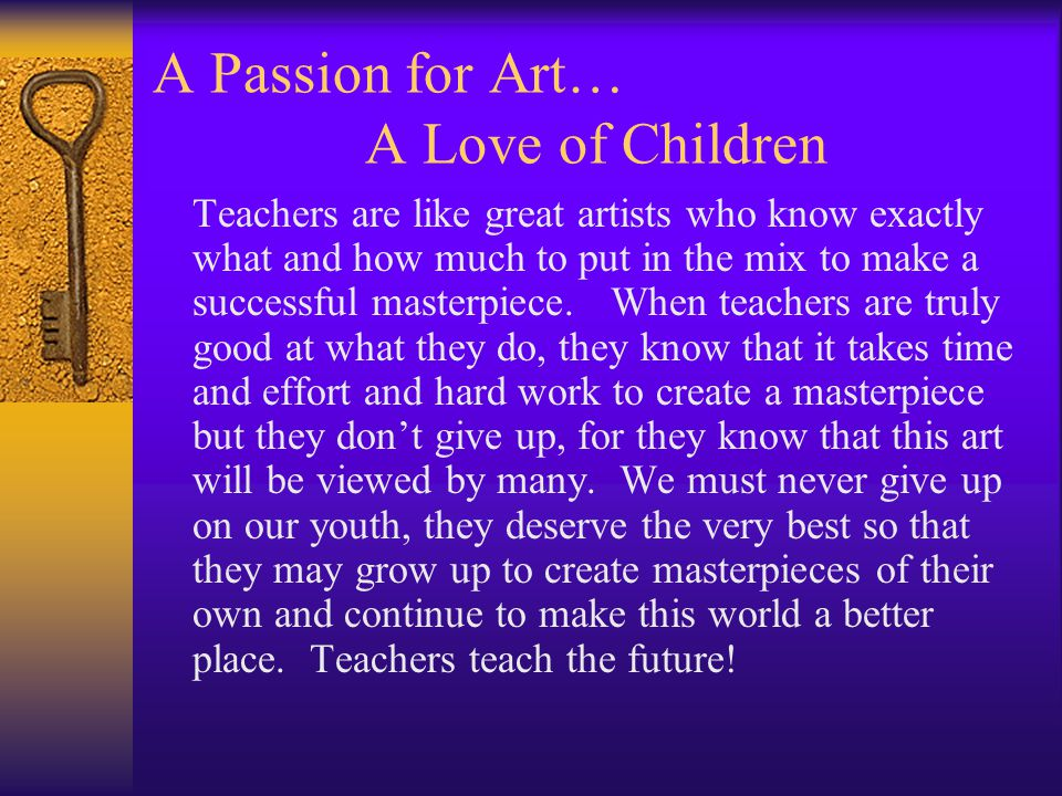 A Passion for Art… A Love of Children Teachers are like great artists who know exactly what and how much to put in the mix to make a successful masterpiece.