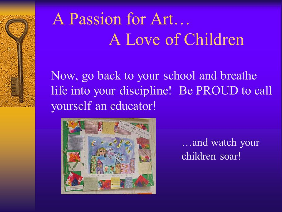 A Passion for Art… A Love of Children Now, go back to your school and breathe life into your discipline.