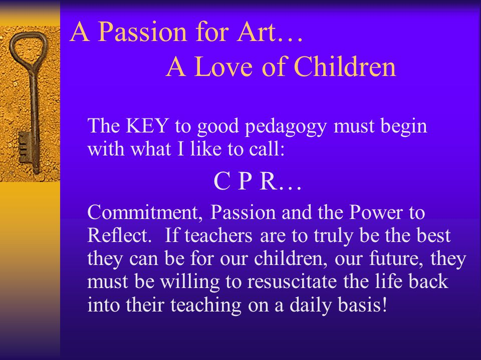 A Passion for Art… A Love of Children The KEY to good pedagogy must begin with what I like to call: C P R… Commitment, Passion and the Power to Reflect.