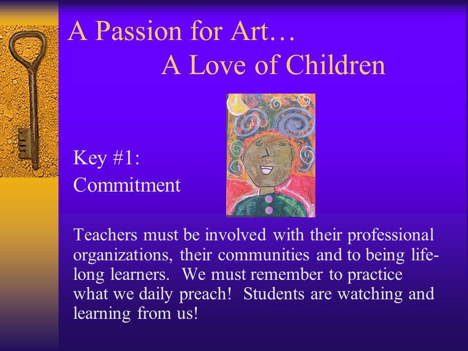 A Passion for Art… A Love of Children Key #1: Commitment Teachers must be involved with their professional organizations, their communities and to being life- long learners.