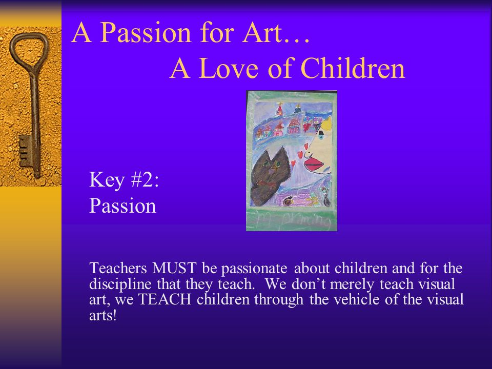 A Passion for Art… A Love of Children Key #2: Passion Teachers MUST be passionate about children and for the discipline that they teach.