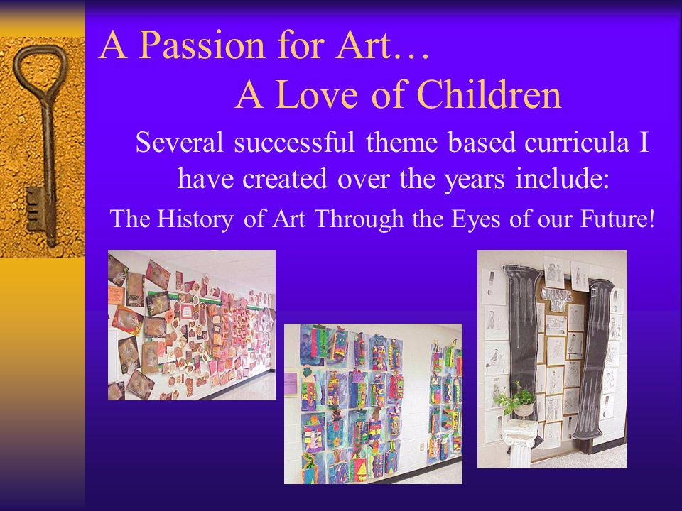 A Passion for Art… A Love of Children Several successful theme based curricula I have created over the years include: The History of Art Through the Eyes of our Future!