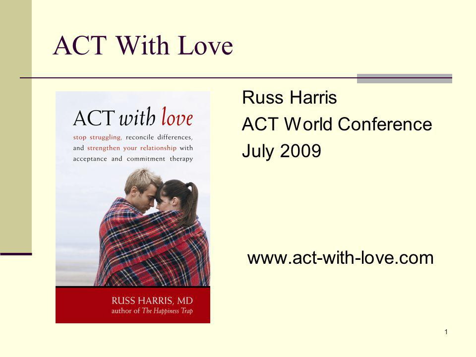 1 ACT With Love Russ Harris ACT World Conference July 2009 www.act-with-love.com
