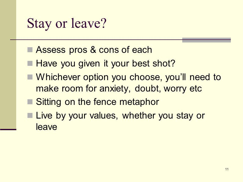 11 Stay or leave? Assess pros & cons of each Have you given it your best shot? Whichever option you choose, youll need to make room for anxiety, doubt