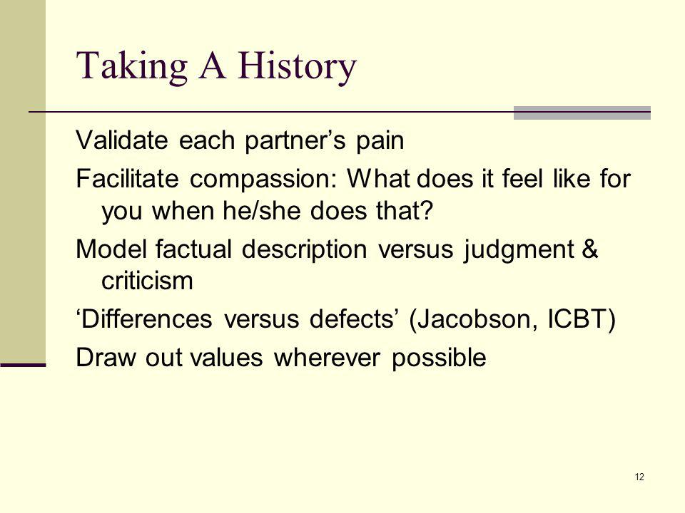 12 Taking A History Validate each partners pain Facilitate compassion: What does it feel like for you when he/she does that? Model factual description