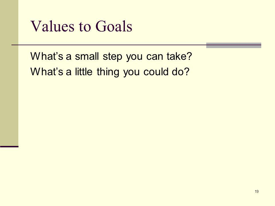 19 Values to Goals Whats a small step you can take? Whats a little thing you could do?